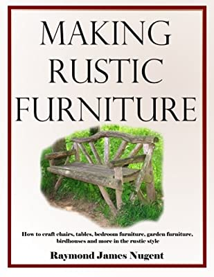 Making Rustic Furniture: How to craft chairs, tables, bedroom furniture, garden furniture, birdhouses and more in the rustic style from CreateSpace Independent Publishing Platform
