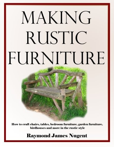 Making Rustic Furniture: How to craft chairs, tables, bedroom furniture, garden furniture, birdhouses and more in the rustic style (Build Patio Table)