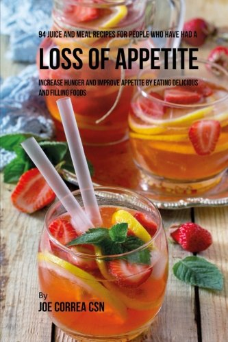 94 Juice and Meal Recipes for People Who Have Had a Loss of Appetite: Increase Hunger and Improve Appetite by Eating Delicious and Filling Foods