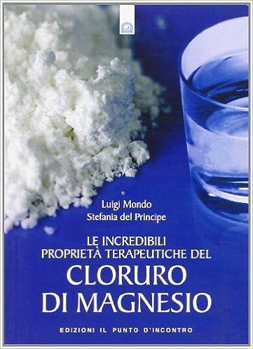 Le incredibili proprietà terapeutiche del cloruro di magnesio: Stefania Del Principe, Luigi Mondo: 9788880936596: Amazon.com: Books