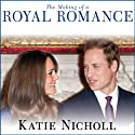 The Making of a Royal Romance: William, Kate, and Harry - A Look Behind the Palace Walls Audiobook by Katie Nicholl Narrated by Justine Eyre