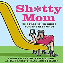 Sh*tty Mom: The Parenting Guide for the Rest of Us Audiobook by Karen Moline, Mary Ann Zoellner, Alicia Ybarbo, Laurie Kilmartin Narrated by Laurie Kilmartin