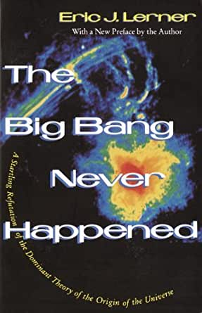 The Big Bang Never Happened A Startling Refutation Of The Dominant Theory Of The Origin Of The Universe Lerner Eric Amazon Com