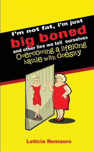 I'm Not Fat, I'm Just Big Boned and Other Lies We Tell Ourselves: Overcoming a Lifelong Battle With Obesity