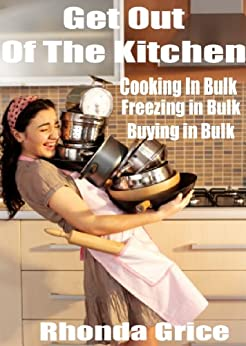 Get Out of The Kitchen - Cooking in Bulk - Freezing in Bulk - Buying in Bulk by [Grice, Rhonda]