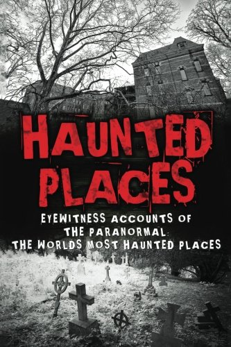Haunted Places: Eyewitness Accounts Of The Paranormal: The Worlds Most Haunted Places (Haunted Places, Scary Ghost Stories, Haunted Asylums, True ... Horror Stories, Haunted Houses) (Volume 1)