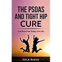 The Psoas and Tight Hip Cure: A Guide To Psoas and Tight Hip Pain Relief