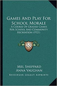Book Games and Play for School Morale: A Course of Graded Games for School and Community Recreationa Course of Graded Games for School and Community Recreation (1921) (1921)