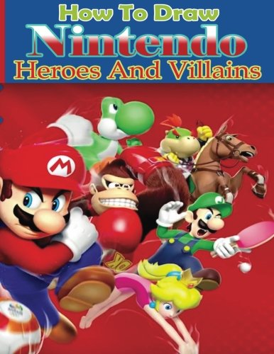 How to Draw Nintendo Heroes and Villains: How to Draw Nintendo for Beginners (How to Draw Nintendo Characters) (Draw Game Characters)