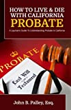 How To Live & Die With California Probate: A Layman's Guide To Understanding Probate In California