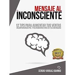MENSAJE AL INCONSCIENTE: 12 TIPS PARA AUMENTAR TUS VENTAS INCORPORANDO PNL Y NEUROMARKETING A TU MENSAJE