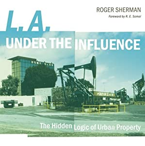 L.A. under the Influence: The Hidden Logic of Urban Property Roger Sherman and R.E. Somol