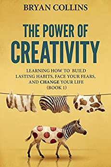 The Power of Creativity (Book 1): Learning How to Build Lasting Habits, Face Your Fears and Change Your Life by [Collins, Bryan]