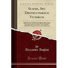 Summa, Seu Destructorium Vitiorum: Iamdudum Semel Itaque Iterum Supra Centum Annos Tipis Excussum, Hac Postrema Editione Repurgatum Atque Illustratum; ... (Classic Reprint) (Latin Edition)