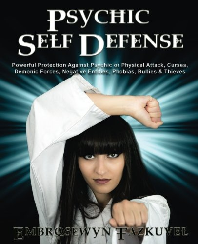 Psychic Self Defense: Powerful Protection Against Psychic Or Physical Attack, Curses, Demonic Forces, Negative Entities, Phobias, Bullies & Thieves