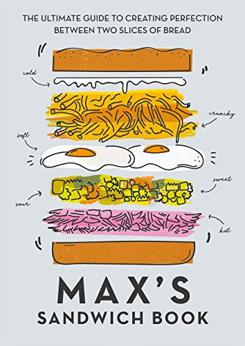 Max's Sandwich Book: The Ultimate Guide to Creating Perfection Between Two Slices of Bread by Max Halley, Ben Benton