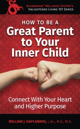 How to be a Great Parent to Your Inner Child: Connect With Your Heart and Higher Purpose (Enlightened Living 101) (Volume 1)