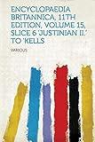 Encyclopaedia Britannica, 11th Edition, Volume 15, Slice 6 'Justinian II.' to 'Kells