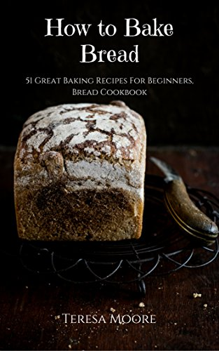 How to Bake Bread: 51 Great Baking Recipes For Beginners, Bread Cookbook (Healthy Food 24) by [Moore, Teresa ]