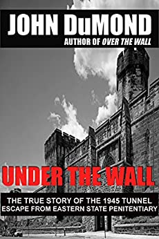 Under the Wall: The True Story of the 1945 Tunnel Escape from Eastern State Penitentiary by [DuMond, John]