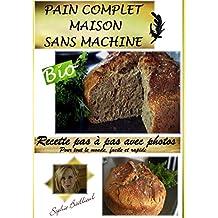 RECETTE PAIN COMPLET SANS MACHINE: RECETTE PAS A PAS FACILE ET RAPIDE (French Edition)