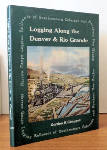 Logging Along the Denver & Rio Grande: Narrow Gauge Logging Railroads of Southwestern Colorado and Northern New Mexico