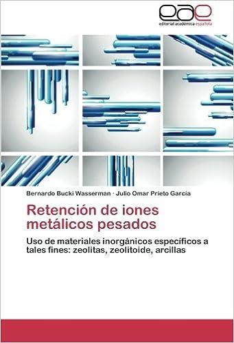 Retención de iones metálicos pesados: Uso de materiales inorgánicos específicos a tales fines: zeolitas, zeolitoide, arcillas (Spanish Edition): Bernardo ...