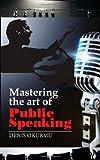 Mastering the Art of Public Speaking, Denis Okurmu, 1478365897