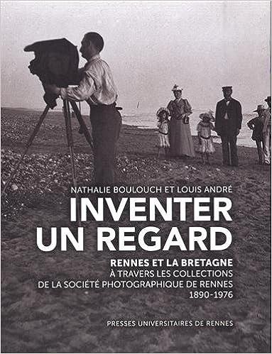En ligne Inventer un regard : Rennes et la Bretagne à travers les collections de la Société photographique de Rennes (1890-1976) pdf, epub