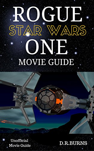 STAR WARS, THE ROGUE ONE MOVIE GUIDE: The Unofficial Movie Guide Book (Jyn Erso, Captain Andor, AT-ACT, Rebels, Stormtroopers, Death Star and more)