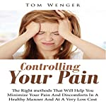 Controlling Your Pain: The Right Methods That Will Help You Minimize Your Pain and Discomforts in a Healthy Manner and at a Very Low Cost | Tom Wenger