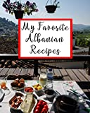 My Favorite Albanian Recipes: 150 Pages To Put Your Best Recipes Ever!