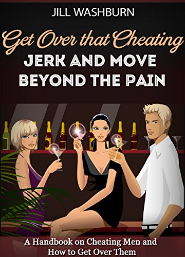 Cheating: Get Over that Cheating Jerk and Move Beyond the Pain. A Handbook on Cheating Men and How to Get Over Them (Deal with his infidelity, Cheating, Heart Broken, ()