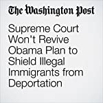 Supreme Court Won't Revive Obama Plan to Shield Illegal Immigrants from Deportation | Robert Barnes,William Branigin