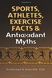 Sports, Athletes, Exercise Facts and Antioxidant Myths, Prof Randolph M., Randolph Howes, 1466333626
