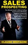 Sales Prospecting: The Ultimate Guide To Referral Selling, Social Contact Marketing, Telephone Prospecting, And Cold Calling To Find Highly Likely Prospects You Can Close In One Call
