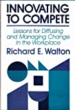 Innovating to Compete : Lessons for Diffusing and Managing Change in the Workplace, Walton, Richard E., 1555420567