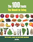 The 100 Foods You Should be Eating: How to Source, Prepare and Cook Healthy Ingredients