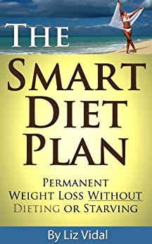 The Smart Diet Plan: Permanent Weight Loss without Dieting or Starving by [Vidal, Liz]