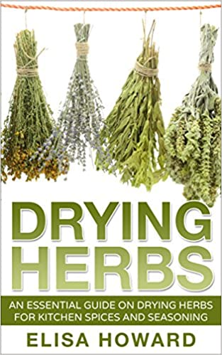 Drying Herbs: An Essential Guide on Drying Herbs for Kitchen Spices and Seasoning