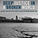 Deep Justice in a Broken World: Helping Your Kids Serve Others and Right the Wrongs around Them | Kara Powell,Chap Clark,David Salsa