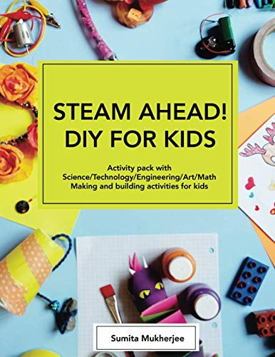 STEAM AHEAD! DIY for KIDS: Activity pack with Science/Technology/Engineering/Art/Math making and building activities for 4-10 year old kids -