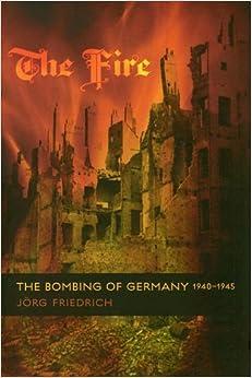 The Fire: The Bombing of Germany, 1940-1945: Jörg Friedrich ...