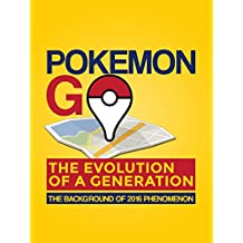 Pokemon Go: The Evolution of a Generation: The Background of 2016 Phenomenon (Pokemon Go Guide, Pokemon Go Game, Pokemon Go Map, Pokemon Go bot, Pokemon Go Tips, Pokemon Go Book)