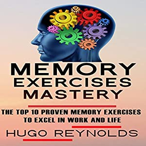 Memory Exercises Mastery: The Top 10 Proven Memory Exercises to Excel in Work and in Life Audiobook