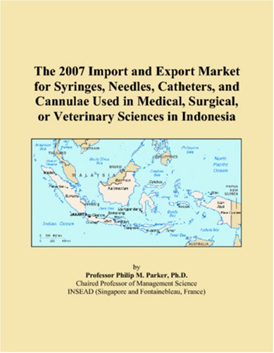 The 2007 Import and Export Market for Syringes, Needles, Catheters, and Cannulae Used in Medical, Surgical, or Veterinary Sciences in Indonesia pdf epub