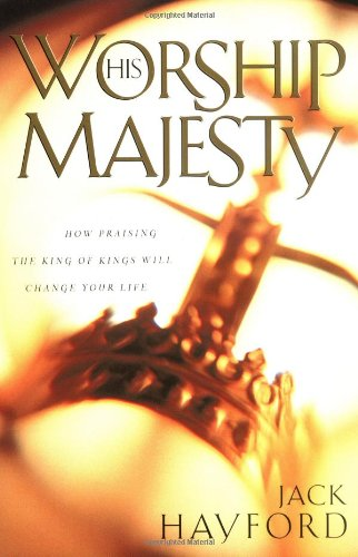Worship His Majesty: How Praising the King of Kings Will Change Your Life PDF