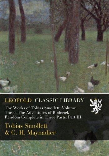 The Works of Tobias Smollett, Volume Three. The Adventures of Roderick Random Complete in Three Parts. Part III