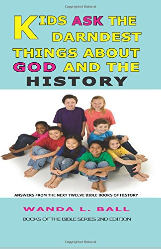 Read Online Kids Ask The Darndest Things About God And The History: Answers From The Next Twelve Bible Books Of History PDF
