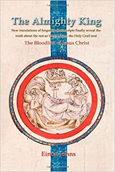 Book The Almighty King: New translations of forgotten manuscripts finally reveal the truth about the not so Virgin Mary, the Holy Grail and the Bloodline of Jesus Christ